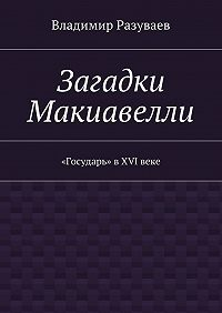 Владимир Разуваев -Загадки Макиавелли. «Государь» вXVIвеке