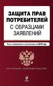 Коллектив Авторов -Защита прав потребителей с образцами заявлений. Текст с изменениями и дополнениями на 2012 год
