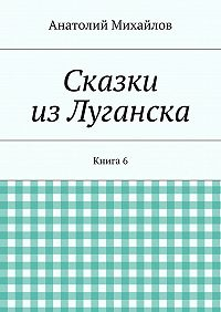 Анатолий Михайлов - Сказки изЛуганска. Книга 6