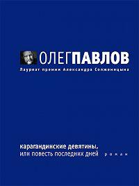 Олег Павлов -Карагандинские девятины, или Повесть последних дней