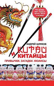 Андрей Шляхов - Китай и китайцы. Привычки. Загадки. Нюансы