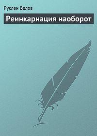 Руслан Белов -Реинкарнация наоборот
