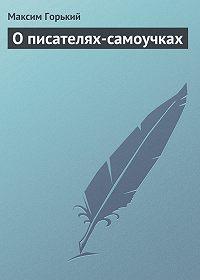 Максим Горький -О писателях-самоучках