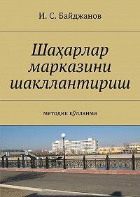 Ибадулла Байджанов - Шаҳарлар марказини шакллантириш. Методик қўлланма