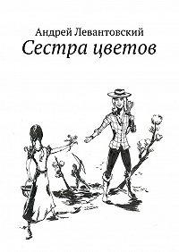 Андрей Левантовский - Сестра цветов