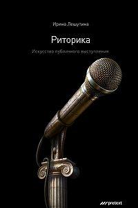 Ирина Лешутина -Риторика. Искусство публичного выступления