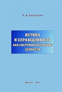 Халиль Барлыбаев - Истина и справедливость как системообразующие ценности