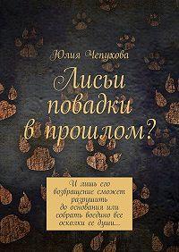 Юлия Чепухова -Лисьи повадки впрошлом? Илишь его возвращение сможет разрушить дооснования или собрать воедино все осколки ее души…