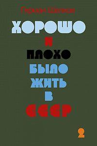 Герман Шелков -Хорошо и плохо было жить в СССР. Книга вторая