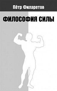 Петр Филаретов -Философия силы