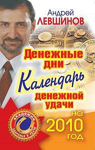 Андрей Левшинов -Денежные дни. Календарь денежной удачи на 2010 год