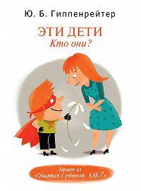Юлия Гиппенрейтер -Эти дети. Кто они?
