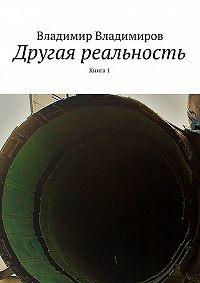 Владимир Владимиров -Другая реальность. Книга 1