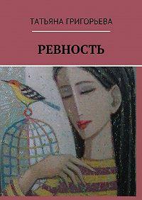 Татьяна Григорьева -Ревность