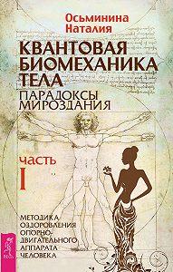 Наталия Осьминина -Квантовая биомеханика тела. Методика оздоровления опорно-двигательного аппарата человека. Часть I
