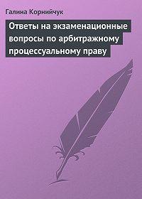 Галина Корнийчук - Ответы на экзаменационные вопросы по арбитражному процессуальному праву