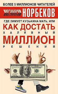 Мирзакарим Норбеков - Где зимует кузькина мать, или Как достать халявный миллион решений