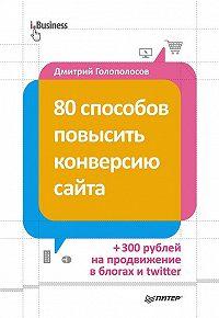 Дмитрий Голополосов -80 способов повысить конверсию сайта