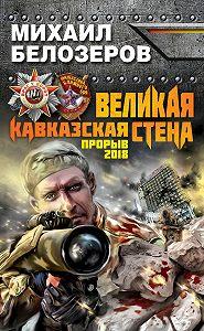 Михаил Белозеров -Великая Кавказская Стена. Прорыв 2018