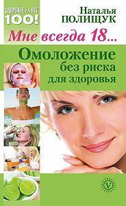 Наталья Полищук -Мне всегда 18… Омоложение без риска для здоровья