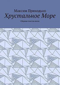 Максим Приходько -Хрустальное Море. Сборник текстов песен
