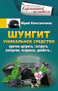 Юрий Константинов -Шунгит. Уникальное средство против артрита, гастрита, аллергии, псориаза, диабета…