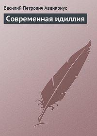 Василий Авенариус -Современная идиллия
