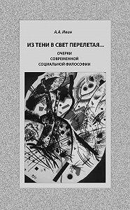 Александр Ивин -Из тени в свет перелетая… Очерки современной социальной философии