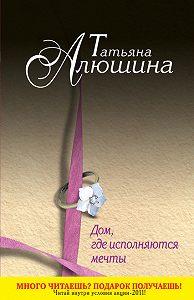 Татьяна Алюшина -Дом, где исполняются мечты