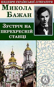 Микола Бажан -Зустріч на перехресній станції