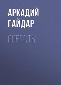 Аркадий Гайдар -Совесть