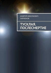Андрей Ларионов -Тусклая. Послесмертие