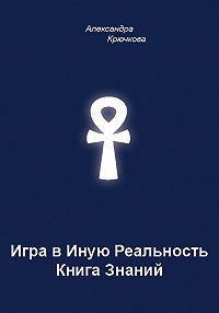 Александра Андреевна Крючкова -Игра в Иную Реальность. Книга Знаний