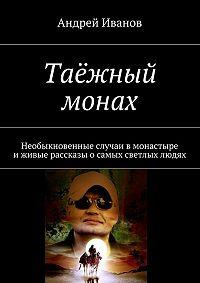 Андрей Иванов -Таёжный монах. Необыкновенные случаи в монастыре иживые рассказы осамых светлых людях