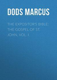 Marcus Dods -The Expositor's Bible: The Gospel of St. John, Vol. I