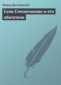 Федор Достоевский -Село Степанчиково и его обитатели