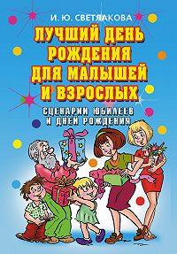Ирина Светлакова - Лучший день рождения для малышей и взрослых. Сценарии юбилеев и дней рождения