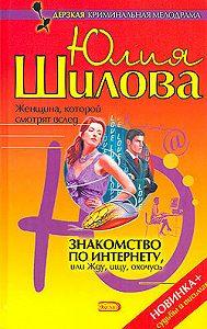 Юлия Шилова -Знакомство по Интернету, или Жду, ищу, охочусь