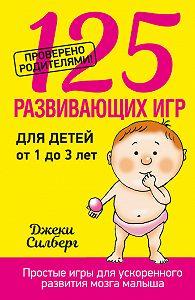 Джеки Силберг -125 развивающих игр для детей от 1 до 3 лет