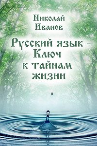 Николай Иванов -Русский язык – ключ к тайнам жизни