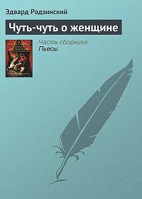 Эдвард Радзинский -Чуть-чуть о женщине