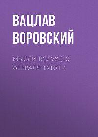 Вацлав Воровский -Мысли вслух (13 февраля 1910 г.)