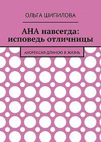 Ольга Шипилова -АНА навсегда: исповедь отличницы. Анорексия длиною вжизнь