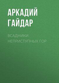 Аркадий Гайдар -Всадники неприступных гор