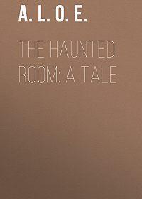 A. L. O. E. -The Haunted Room: A Tale