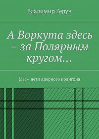 Владимир Герун -АВоркута здесь – заПолярным кругом… Мы – дети ядерного полигона