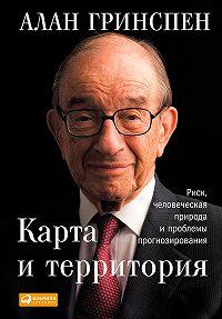 Алан Гринспен -Карта и территория. Риск, человеческая природа и проблемы прогнозирования
