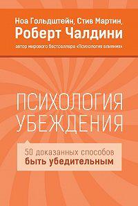 Роберт Чалдини, Стив Мартин, Ноа Гольдштейн - Психология убеждения. 50 доказанных способов быть убедительным
