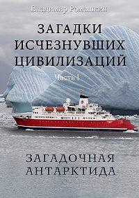Владимир Ромашкин -Загадки исчезнувших цивилизаций. Часть I. Загадочная Антарктида