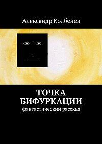 Александр Колбенев -Точка бифуркации. Фантастический рассказ